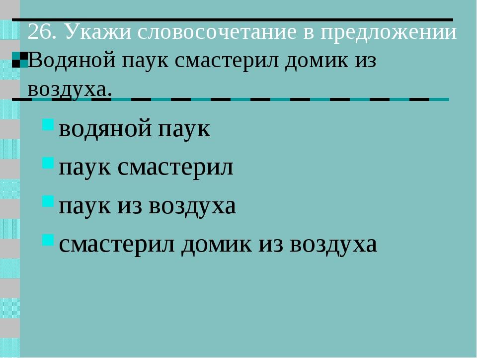 26. Укажи словосочетание в предложении Водяной паук смастерил домик из воздух...