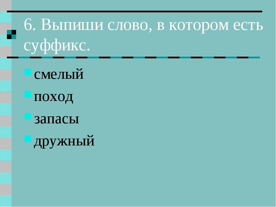 6. Выпиши слово, в котором есть суффикс. смелый поход запасы дружный