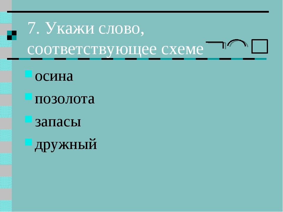 7. Укажи слово, соответствующее схеме осина позолота запасы дружный