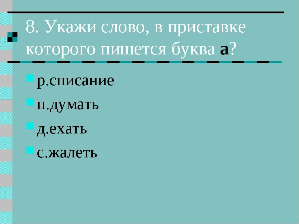 8. Укажи слово, в приставке которого пишется буква а? р.списание п.думать д.е...