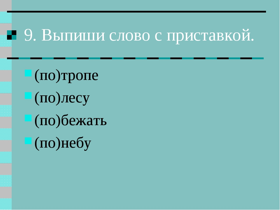 9. Выпиши слово с приставкой. (по)тропе (по)лесу (по)бежать (по)небу