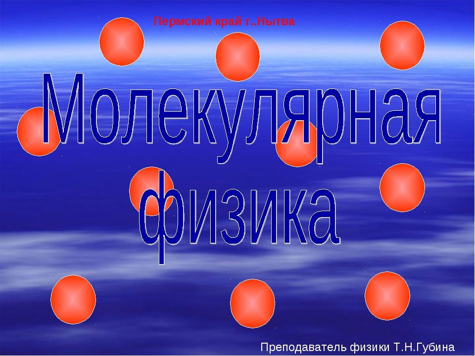 Пермский край г..Нытва Преподаватель физики Т.Н.Губина