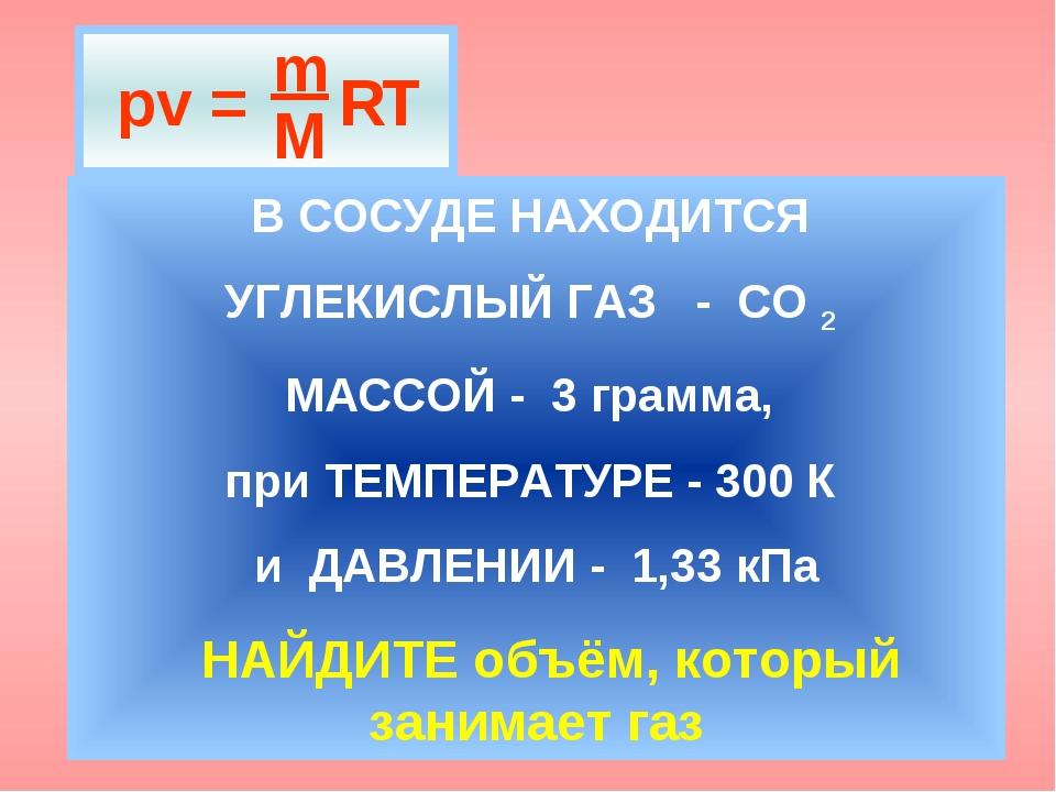 В СОСУДЕ НАХОДИТСЯ УГЛЕКИСЛЫЙ ГАЗ - СО 2 МАССОЙ - 3 грамма, при ТЕМПЕРАТУРЕ -...