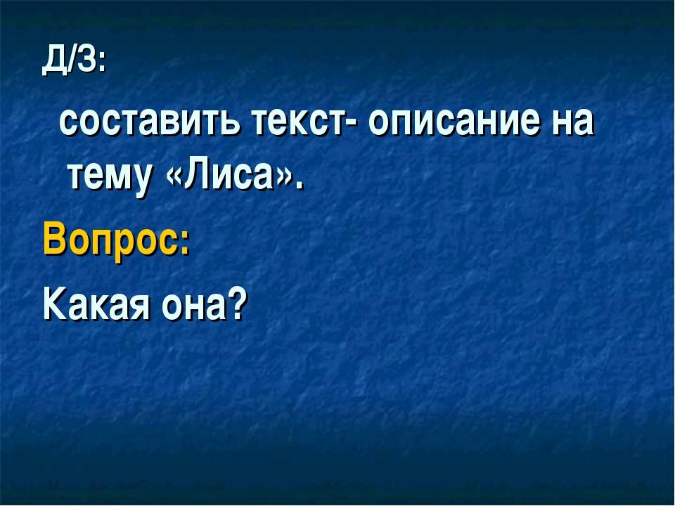 Д/З: составить текст- описание на тему «Лиса». Вопрос: Какая она?