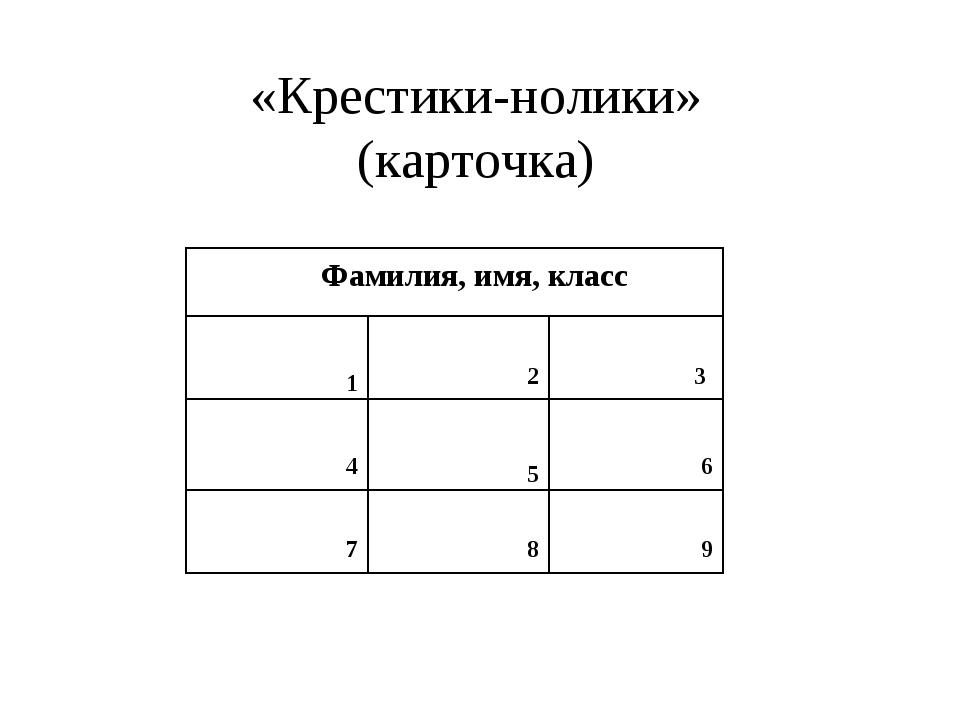 «Крестики-нолики» (карточка) Фамилия, имя, класс 1 2 3 4 5 6 7 8 9