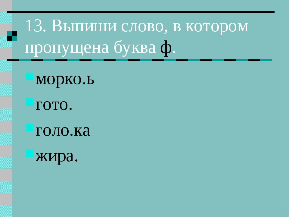 13. Выпиши слово, в котором пропущена буква ф. морко.ь гото. голо.ка жира.