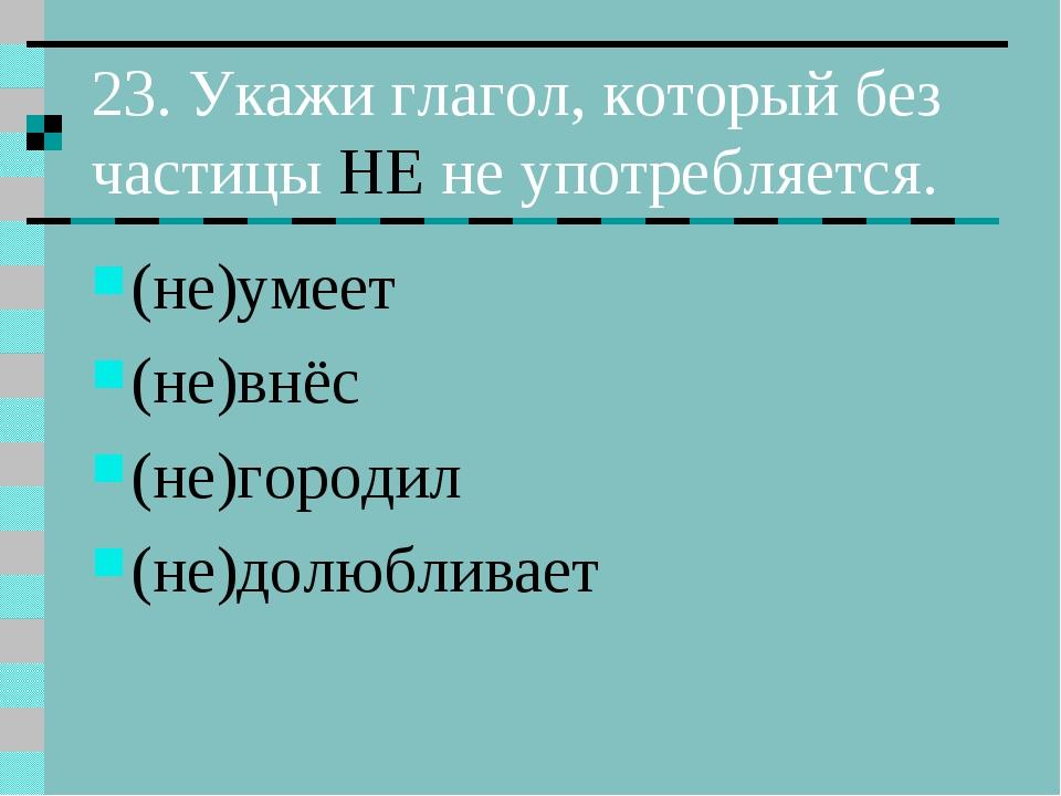 23. Укажи глагол, который без частицы НЕ не употребляется. (не)умеет (не)внёс...