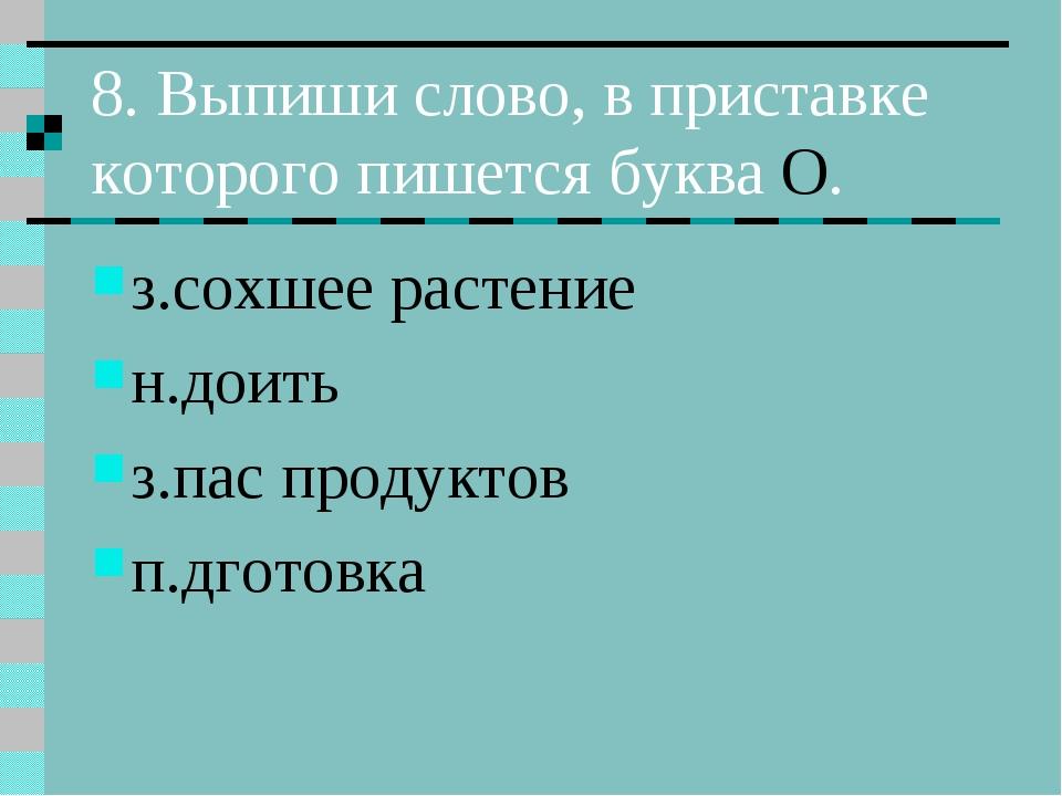 8. Выпиши слово, в приставке которого пишется буква О. з.сохшее растение н.до...