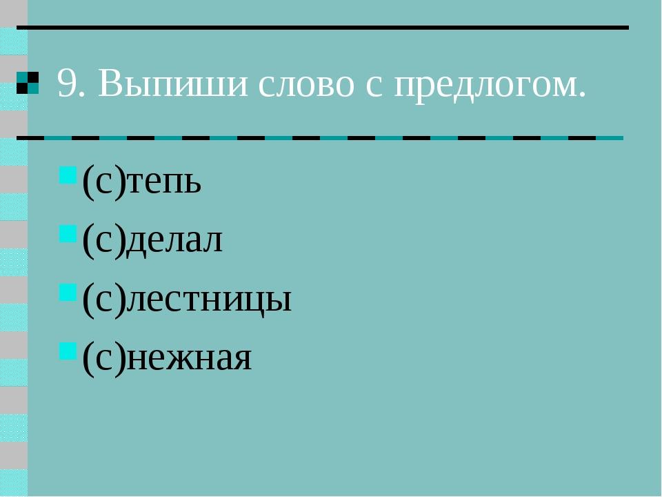 9. Выпиши слово с предлогом. (с)тепь (с)делал (с)лестницы (с)нежная