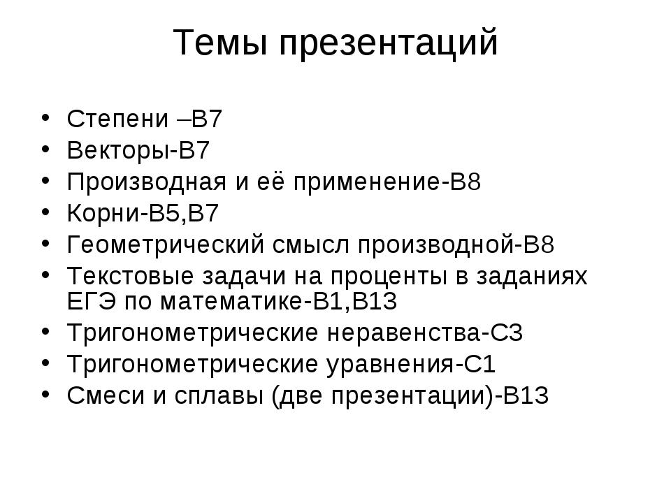 Темы презентаций Степени –В7 Векторы-В7 Производная и её применение-В8 Корни-...