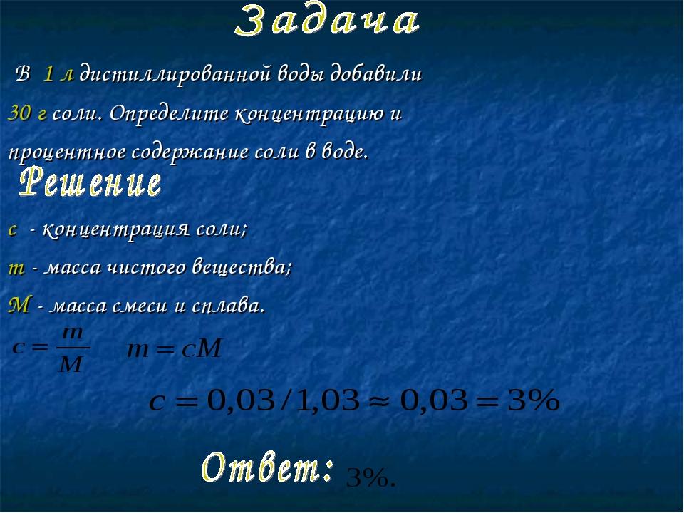 В 1 л дистиллированной воды добавили 30 г соли. Определите концентрацию и п...