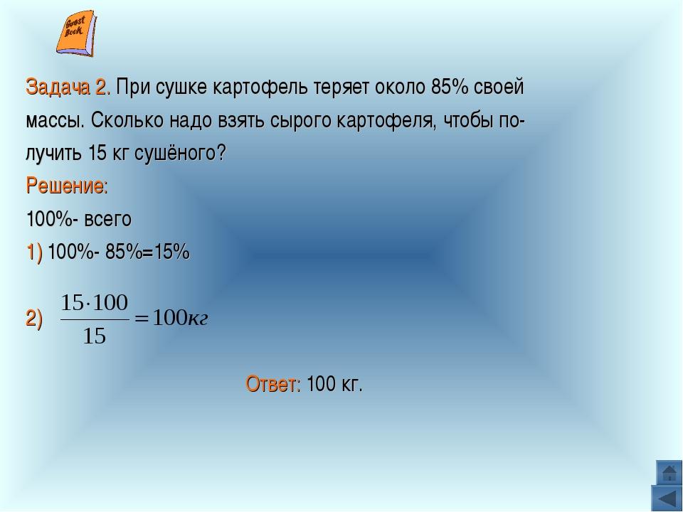 Задача 2. При сушке картофель теряет около 85% своей массы. Сколько надо вз...