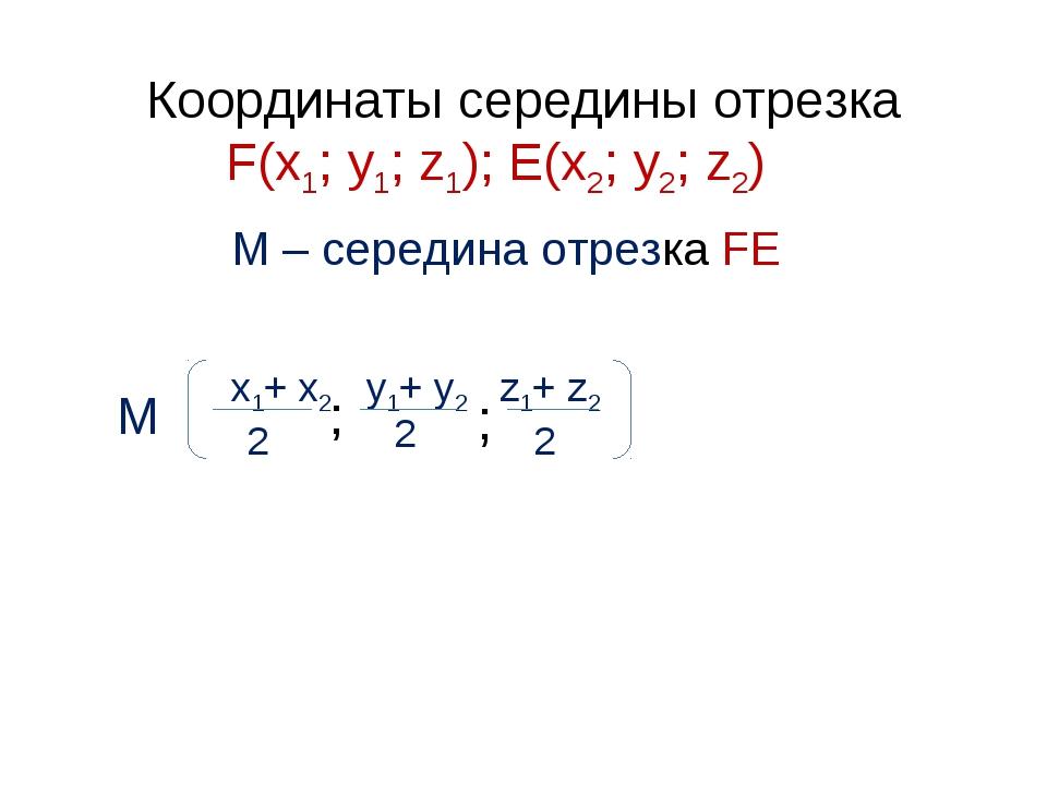 Координаты середины отрезка F(х1; у1; z1); E(х2; у2; z2) М – середина отрезка...