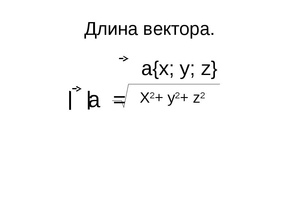 Длина вектора. а{х; у; z} а = Х2+ у2+ z2