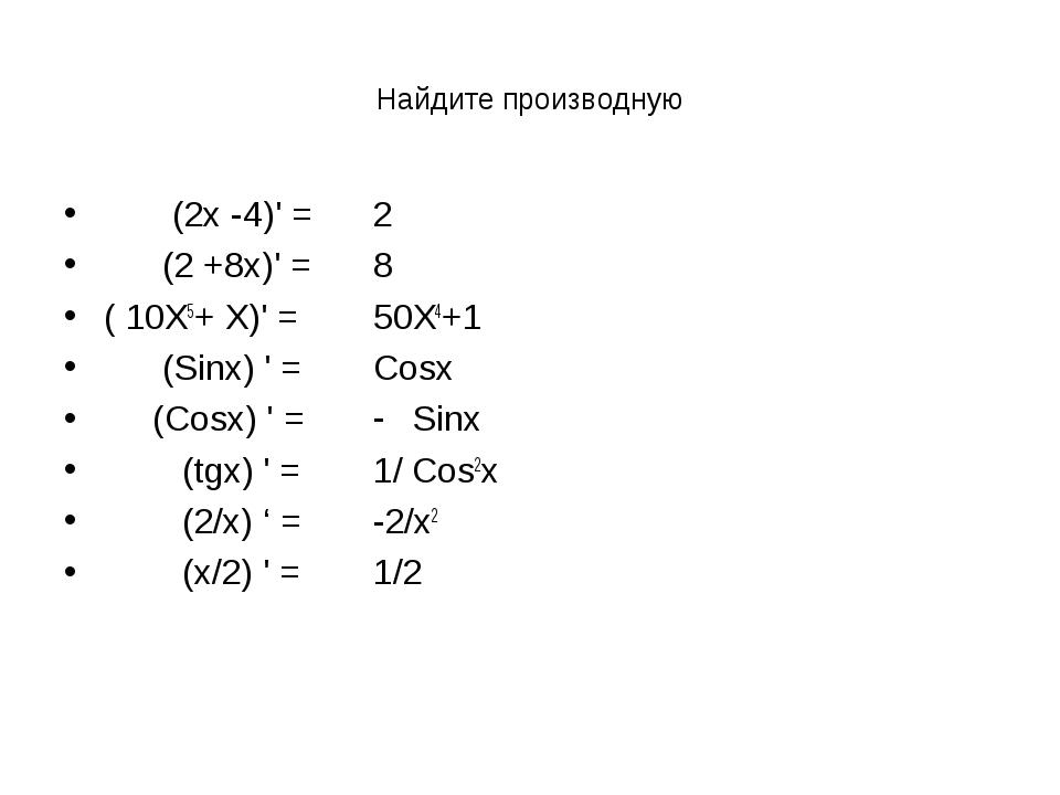 Найдите производную (2х -4)' = (2 +8х)' = ( 10Х5+ Х)' = (Sinx) ' = (Cosx) ' =...