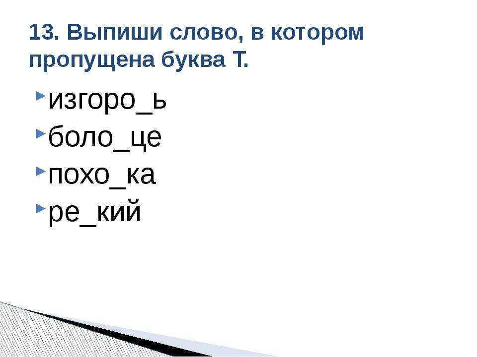 изгоро_ь боло_це похо_ка ре_кий 13. Выпиши слово, в котором пропущена буква Т.