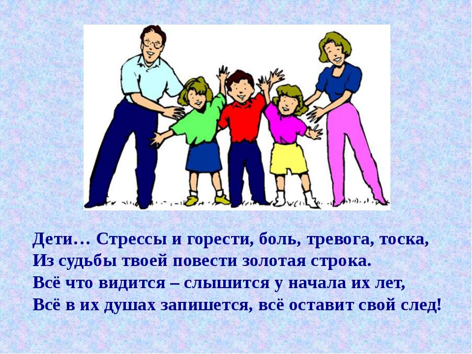 Дети… Стрессы и горести, боль, тревога, тоска, Из судьбы твоей повести золота...