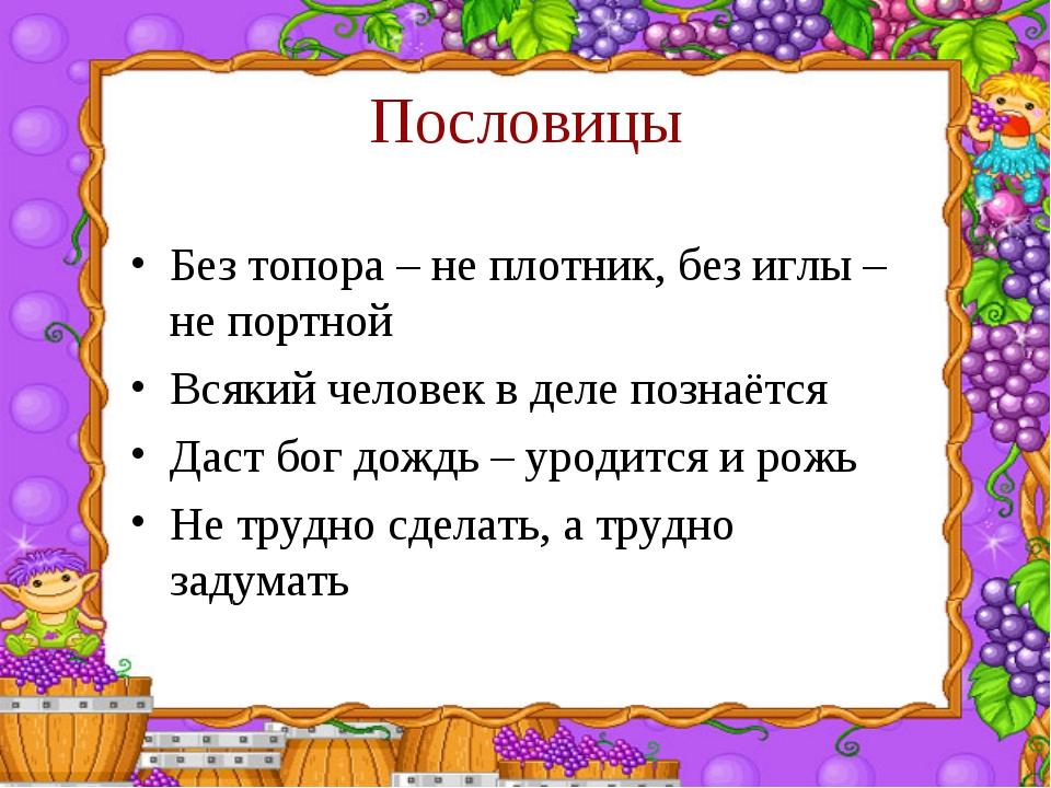 Пословицы Без топора – не плотник, без иглы – не портной Всякий человек в дел...