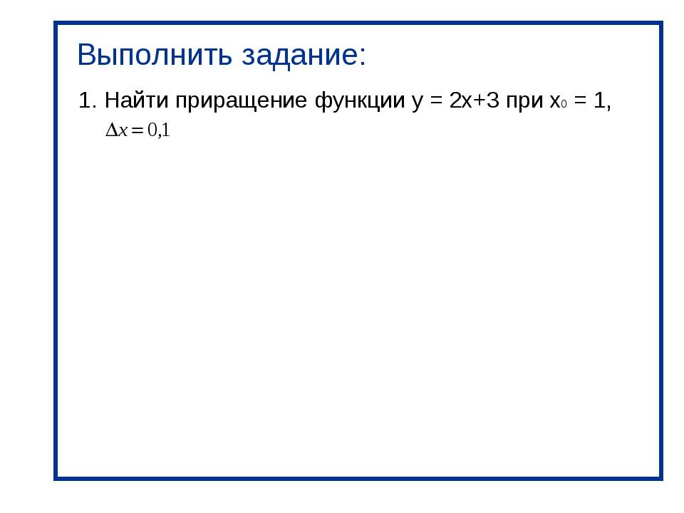 Выполнить задание: 1. Найти приращение функции y = 2x+3 при х0 = 1,