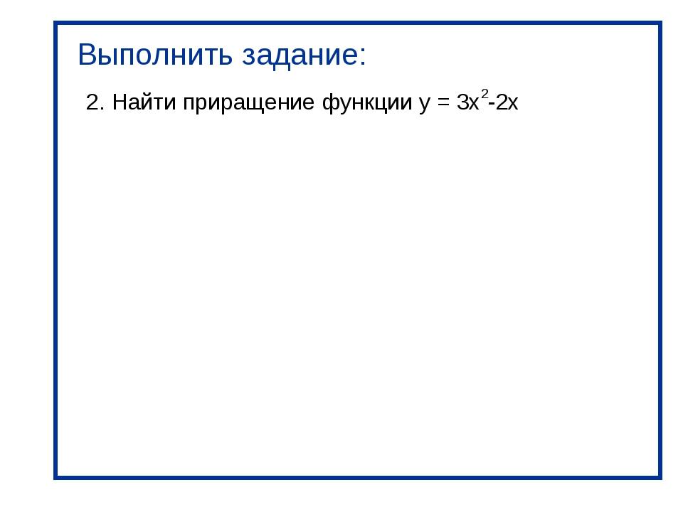 Выполнить задание: 2. Найти приращение функции y = 3x2-2x