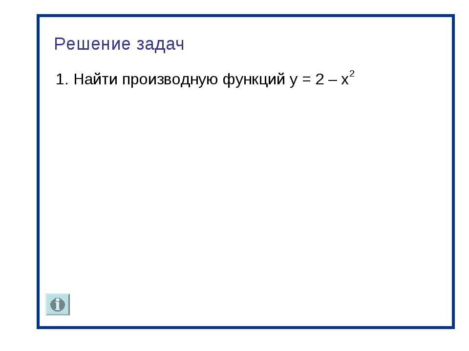 Решение задач 1. Найти производную функций y = 2 – х2