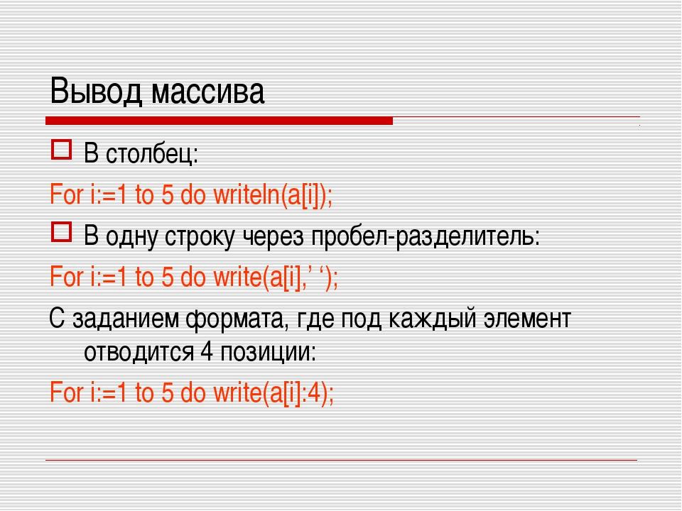 Вывод массива В столбец: For i:=1 to 5 do writeln(a[i]); В одну строку через...