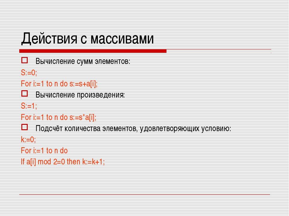 Действия с массивами Вычисление сумм элементов: S:=0; For i:=1 to n do s:=s+a...