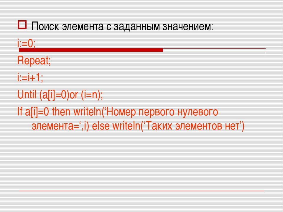 Поиск элемента с заданным значением: i:=0; Repeat; i:=i+1; Until (a[i]=0)or (...