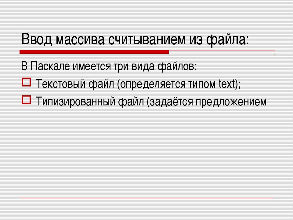 Ввод массива считыванием из файла: В Паскале имеется три вида файлов: Текстов...