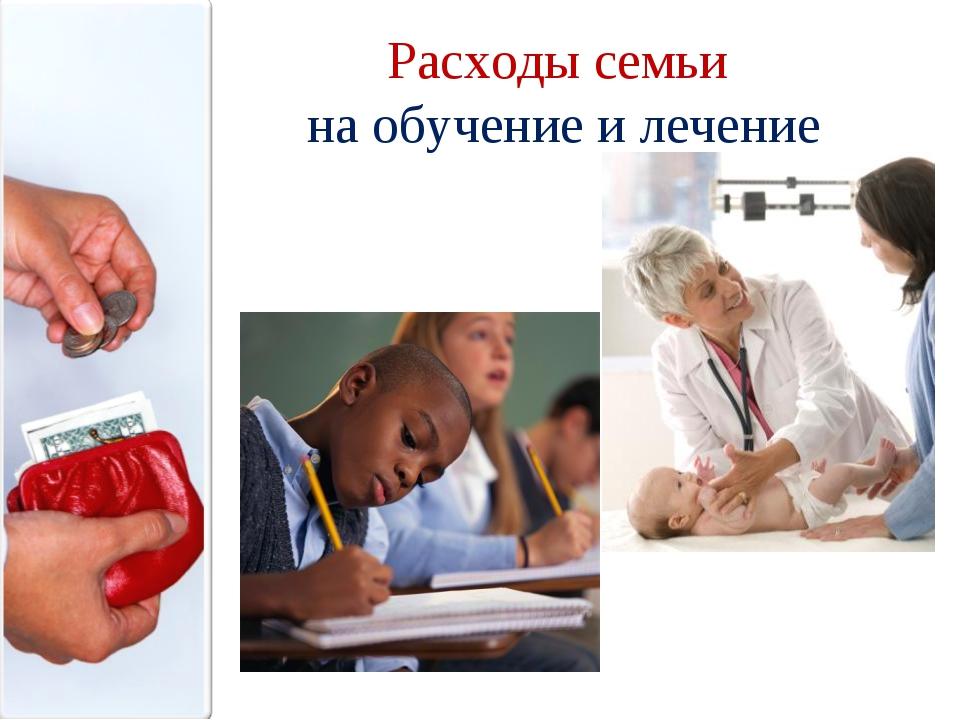 Расходы семьи на обучение и лечение