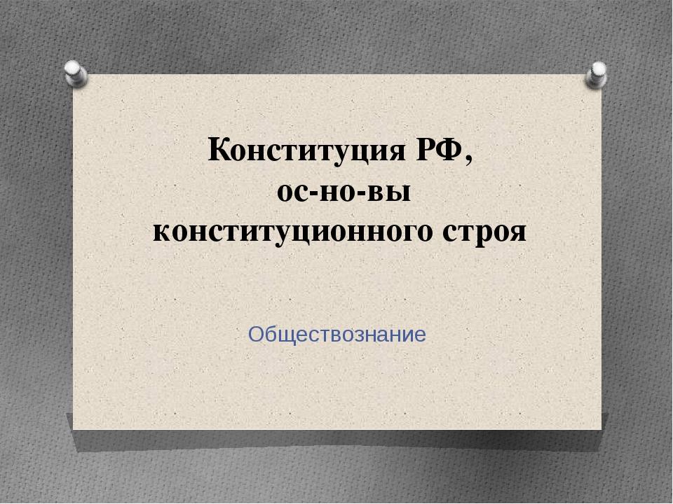 Конституция РФ, основы конституционного строя Обществознание