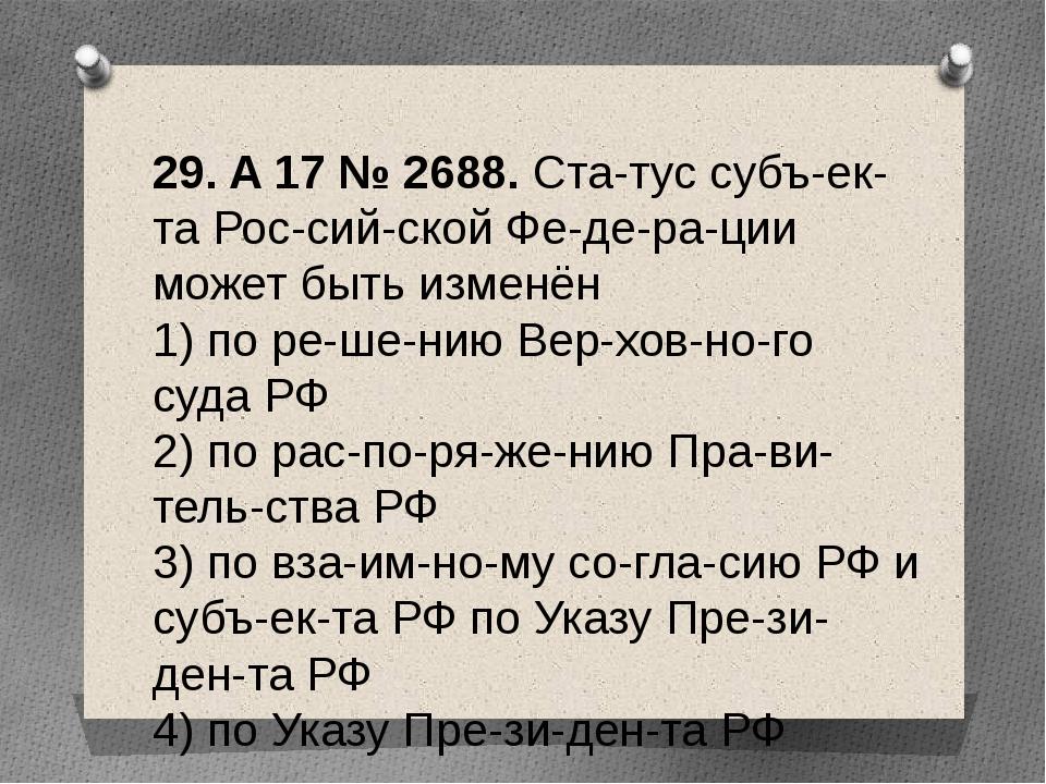 29. A17№2688. Статус субъекта Российской Федерации может быть изме...