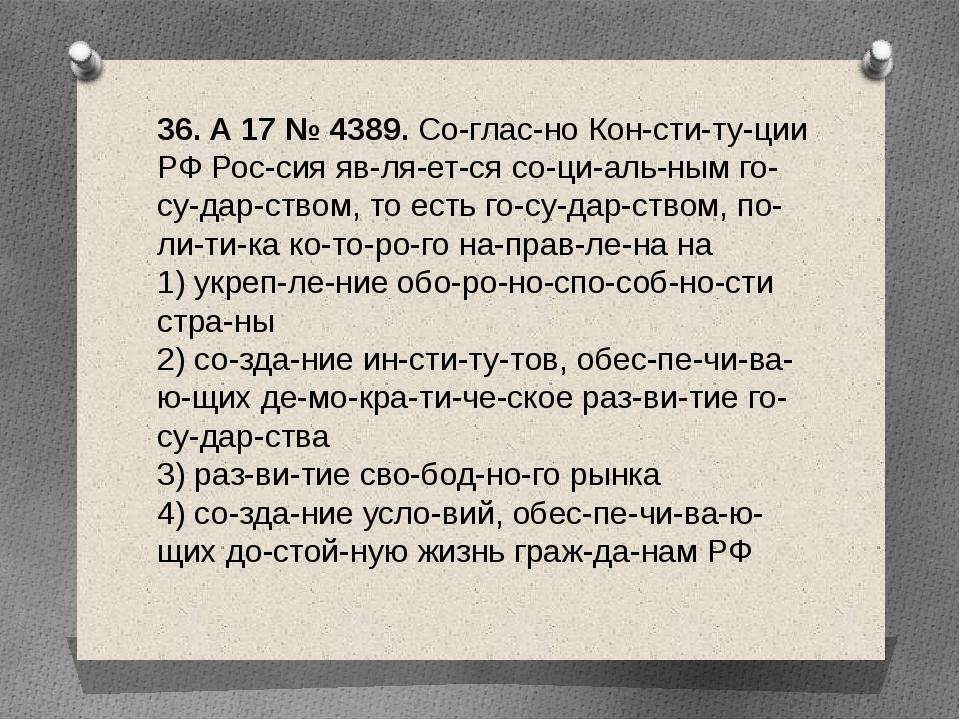 36. A17№4389. Согласно Конституции РФ Россия является социальн...
