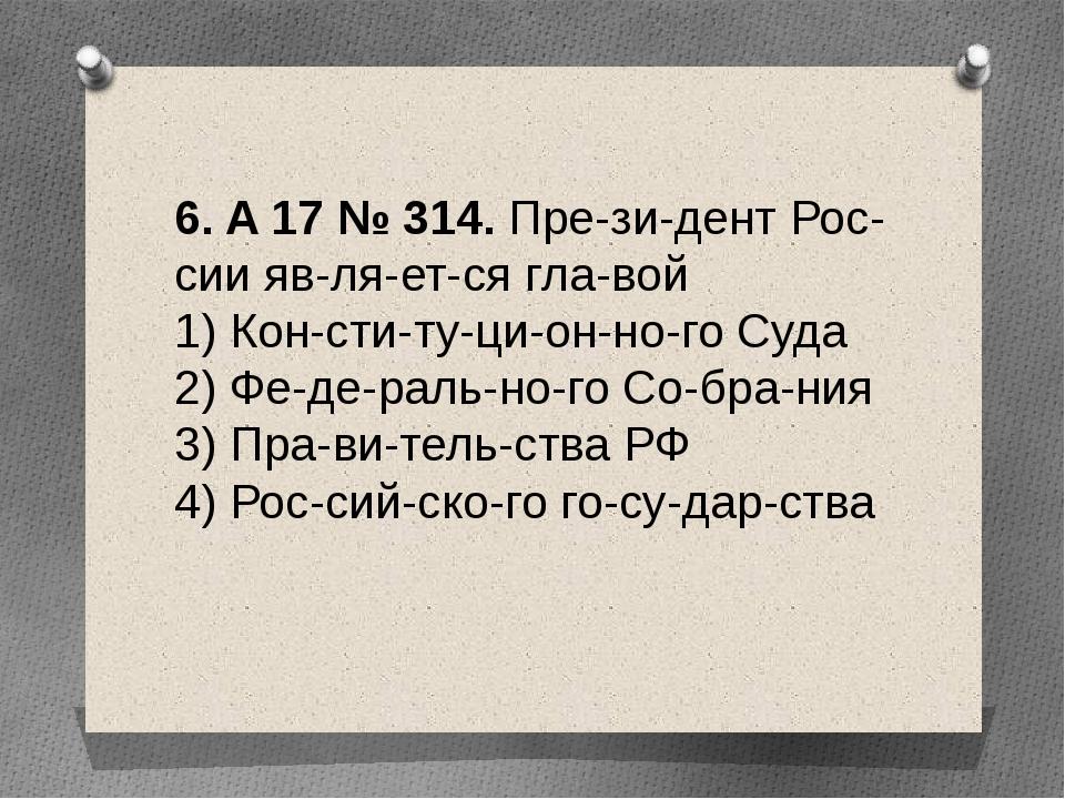 6. A17№314. Президент России является главой 1) Конституционно...