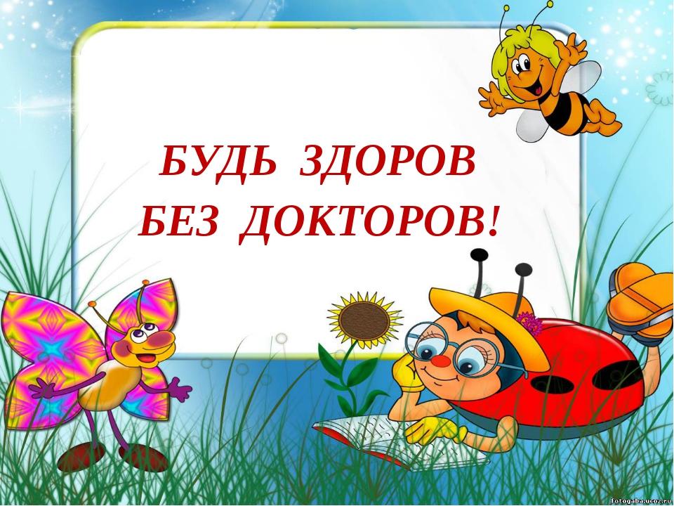 БУДЬ ЗДОРОВ БЕЗ ДОКТОРОВ!
