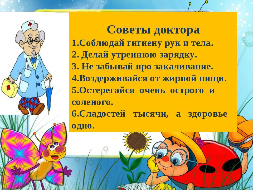 Советы доктора 1.Соблюдай гигиену рук и тела. 2. Делай утреннюю зарядку. 3. Н...