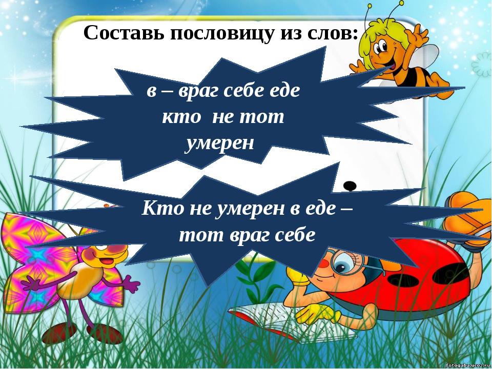 Составь пословицу из слов: в – враг себе еде кто не тот умерен Кто не умерен...