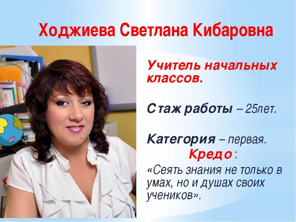 Ходжиева Светлана Кибаровна Учитель начальных классов. Стаж работы – 25лет. К...