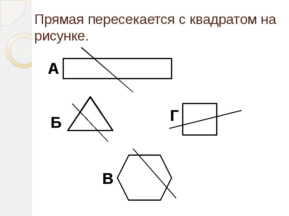 Прямая пересекается с квадратом на рисунке. А Б В Г