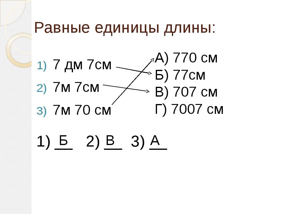 Равные единицы длины: 7 дм 7см 7м 7см 7м 70 см А) 770 см Б) 77см В) 707 см Г)...