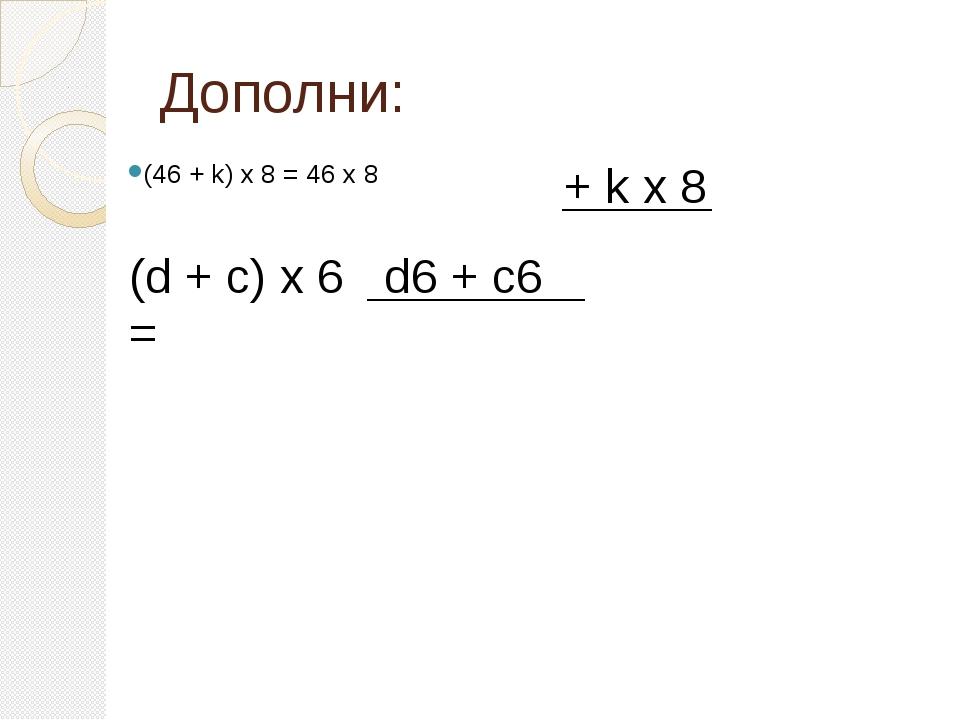 Дополни: (46 + k) х 8 = 46 х 8 + k х 8 (d + c) х 6 = d6 + c6