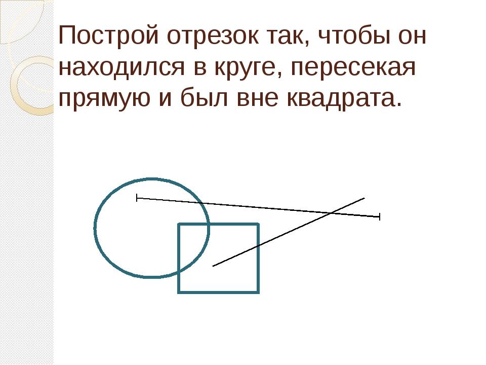 Построй отрезок так, чтобы он находился в круге, пересекая прямую и был вне к...