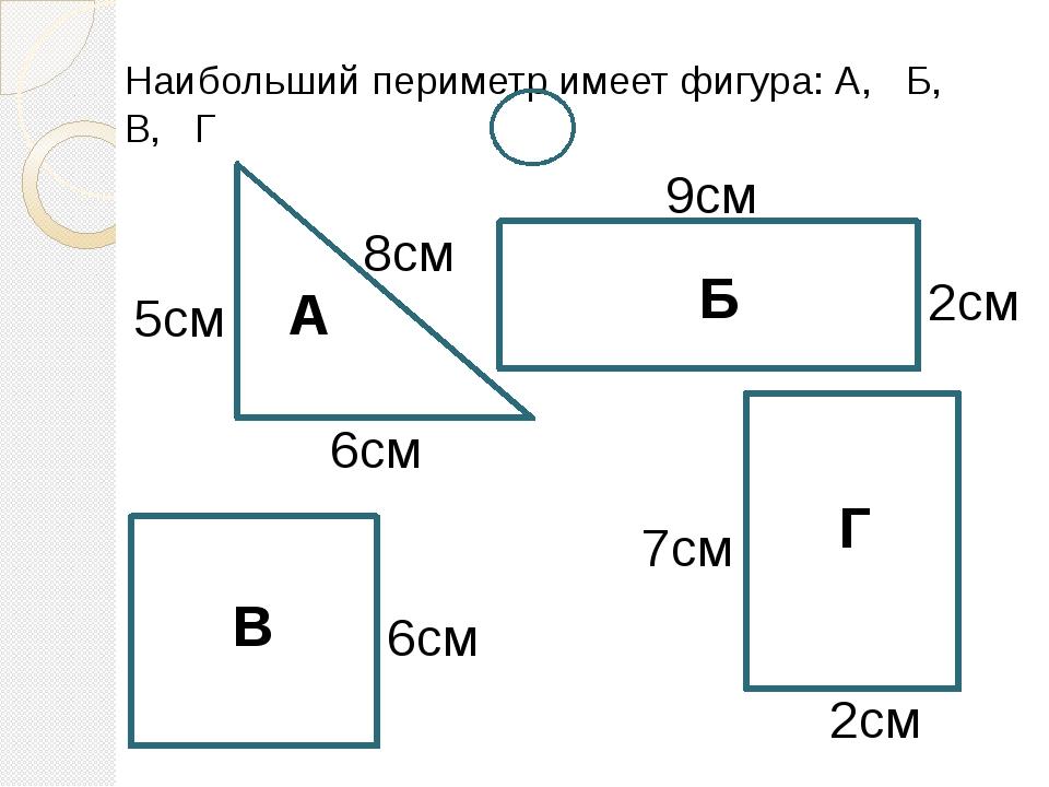 Наибольший периметр имеет фигура: А, Б, В, Г А Б В Г 9см 2см 2см 7см 6см 5см...