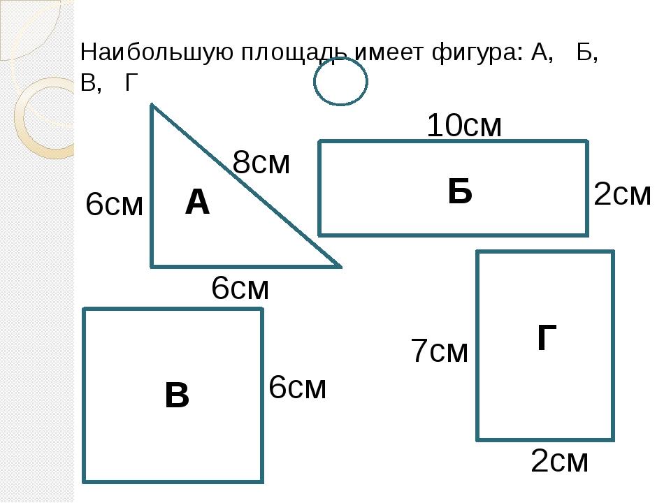 Наибольшую площадь имеет фигура: А, Б, В, Г А Б В Г 10см 2см 2см 7см 6см 6см...
