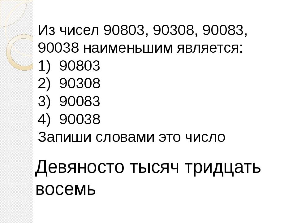 Из чисел 90803, 90308, 90083, 90038 наименьшим является: 1) 90803 2) 90308 3)...