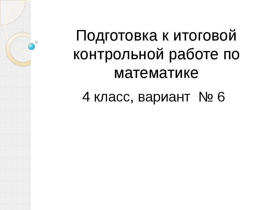Подготовка к итоговой контрольной работе по математике 4 класс, вариант № 6