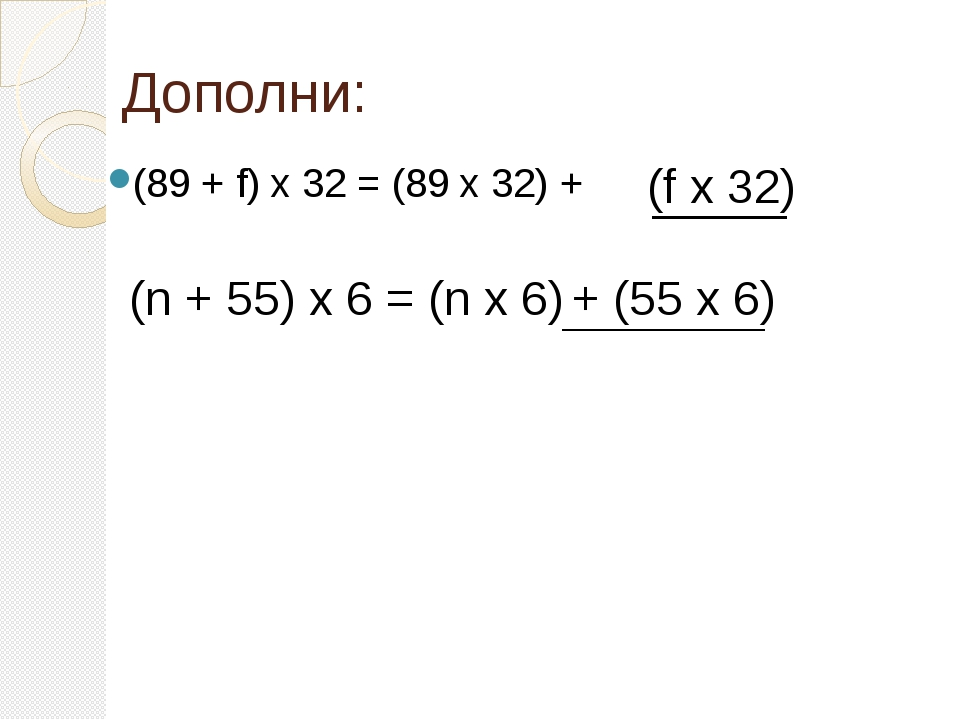 Дополни: (89 + f) х 32 = (89 х 32) + (f х 32) (n + 55) х 6 = (n х 6) + (55 х 6)