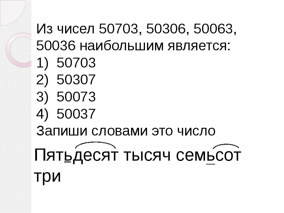 Из чисел 50703, 50306, 50063, 50036 наибольшим является: 1) 50703 2) 50307 3)...