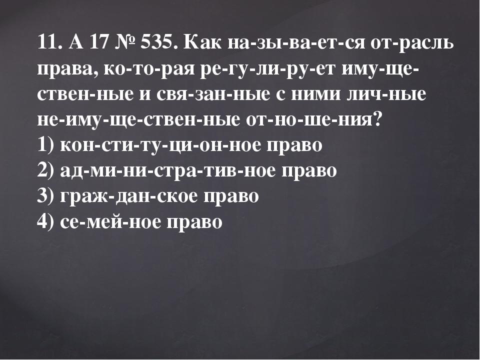 11. A17№535. Как называется отрасль права, которая регулирует и...
