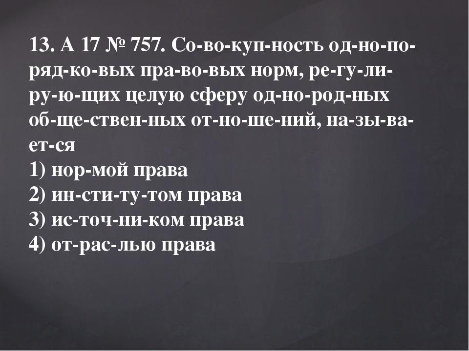 13. A17№757. Совокупность однопорядковых правовых норм, регули...
